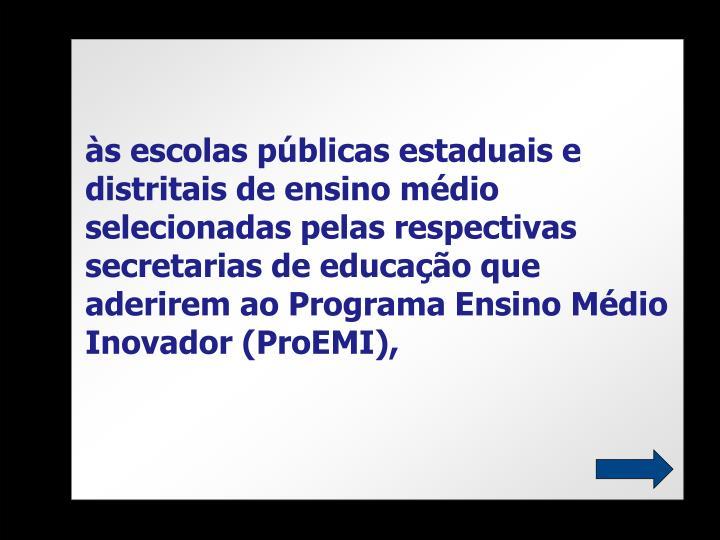 às escolas públicas estaduais e distritais de ensino médio selecionadas pelas respectivas secretarias de educação que aderirem ao Programa Ensino Médio Inovador (ProEMI),