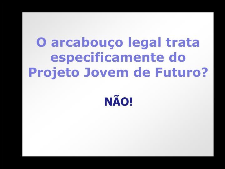 O arcabouço legal trata especificamente do Projeto Jovem de Futuro