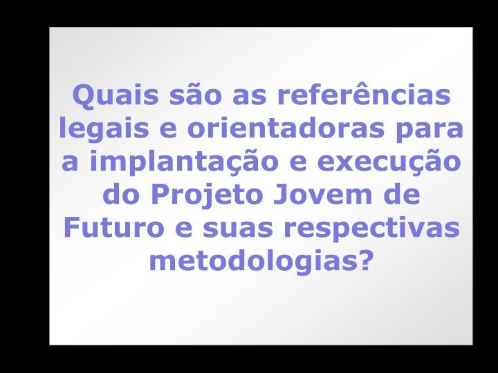 Quais são as referências legais e orientadoras para a implantação e execução do Projeto Jovem de Futuro e suas respectivas metodologias?