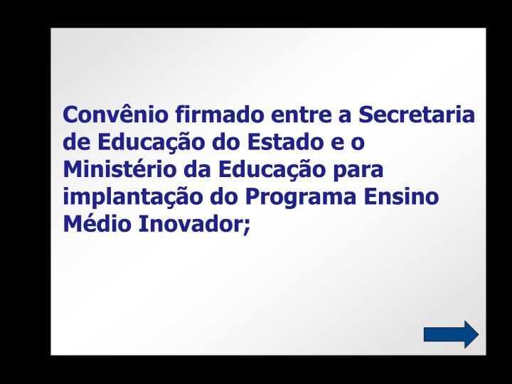 Convênio firmado entre a Secretaria de Educação do Estado e o Ministério da Educação para implantação do Programa Ensino Médio Inovador;