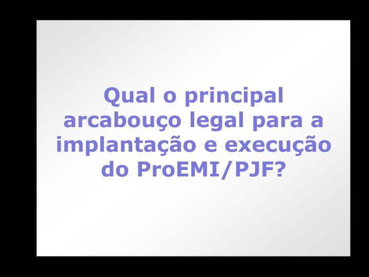 Qual o principal arcabouço legal para a implantação e execução do ProEMI/PJF?
