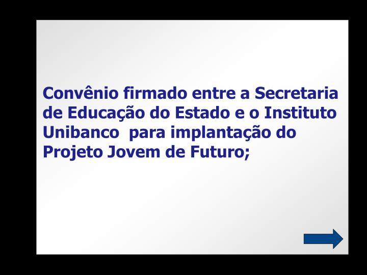 Convênio firmado entre a Secretaria de Educação do Estado e o Instituto Unibanco  para implantação do Projeto Jovem de Futuro;