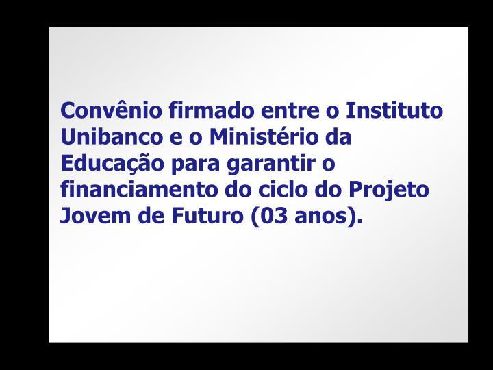 Convênio firmado entre o Instituto Unibanco e o Ministério da Educação para garantir o financiamento do ciclo do Projeto Jovem de Futuro (03 anos).