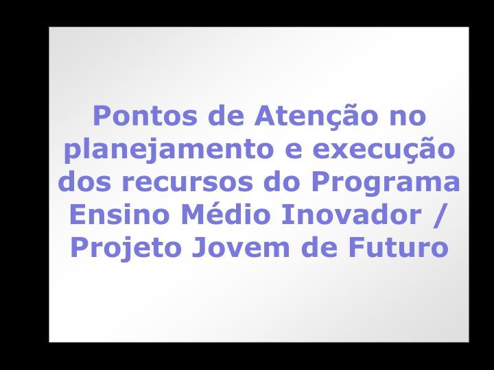 Pontos de Atenção no planejamento e execução dos recursos do Programa Ensino Médio Inovador / Projeto Jovem de Futuro