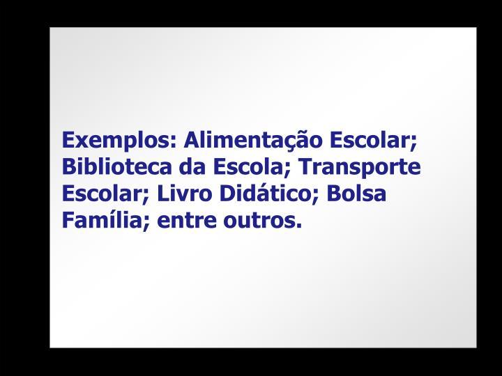 Exemplos: Alimentação Escolar; Biblioteca da Escola; Transporte Escolar; Livro Didático; Bolsa Família; entre outros.