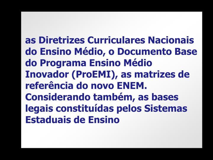 as Diretrizes Curriculares Nacionais do Ensino Médio, o Documento Base do Programa Ensino Médio Inovador (ProEMI), as matrizes de referência do novo ENEM. Considerando também, as bases legais constituídas pelos Sistemas Estaduais de Ensino