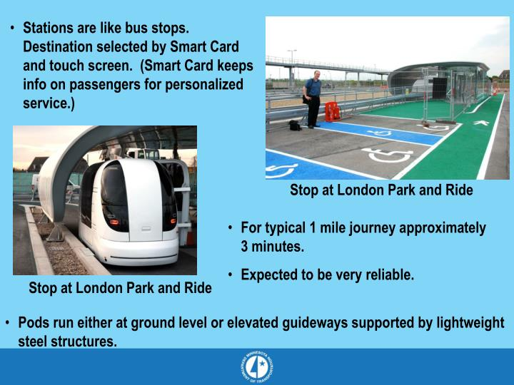 Stations are like bus stops.  Destination selected by Smart Card and touch screen.  (Smart Card keeps info on passengers for personalized service.)