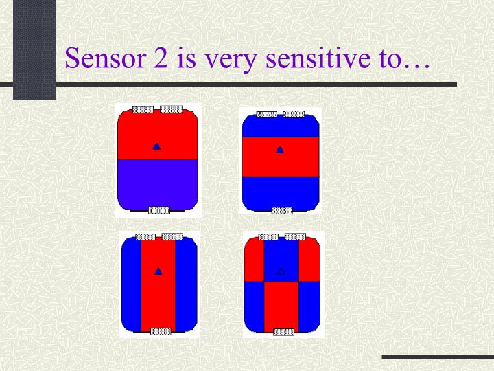 Sensor 2 is very sensitive to…