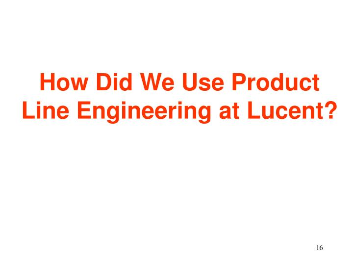 How Did We Use Product Line Engineering at Lucent?