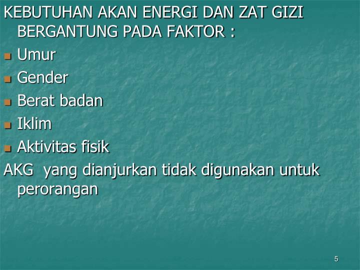 KEBUTUHAN AKAN ENERGI DAN ZAT GIZI BERGANTUNG PADA FAKTOR :