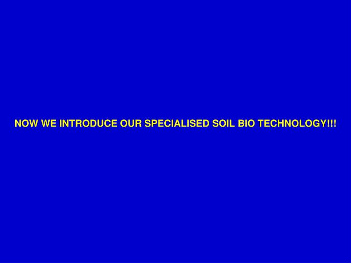 NOW WE INTRODUCE OUR SPECIALISED SOIL BIO TECHNOLOGY!!!