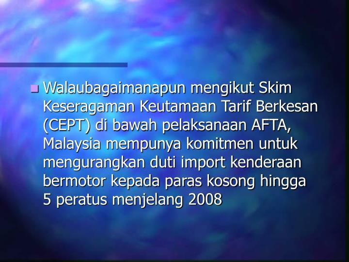 Walaubagaimanapun mengikut Skim Keseragaman Keutamaan Tarif Berkesan (CEPT) di bawah pelaksanaan AFTA, Malaysia mempunya komitmen untuk mengurangkan duti import kenderaan bermotor kepada paras kosong hingga 5 peratus menjelang 2008