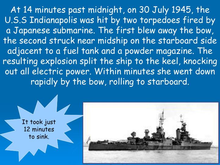 At 14 minutes past midnight, on 30 July 1945, the U.S.S Indianapolis was hit by two torpedoes fired by a Japanese submarine. The first blew away the bow, the second struck near midship on the starboard side adjacent to a fuel tank and a powder magazine. The resulting explosion split the ship to the keel, knocking out all electric power. Within minutes she went down rapidly by the bow, rolling to starboard.