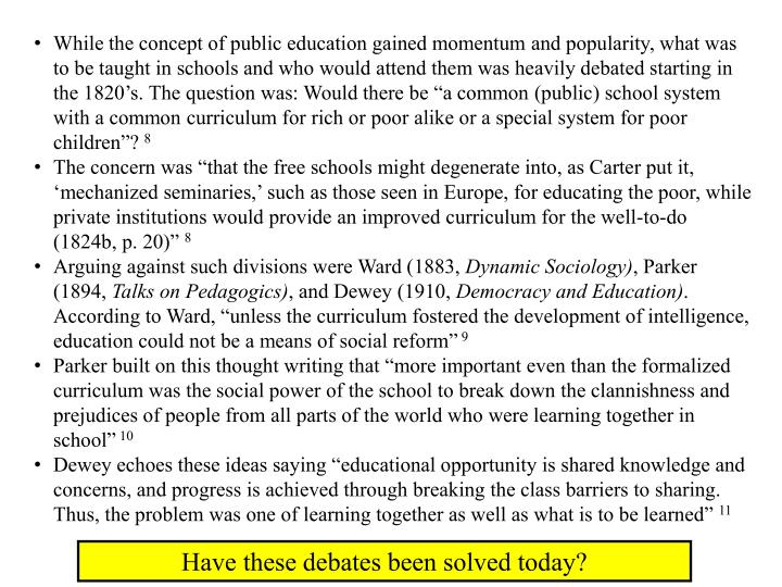 "While the concept of public education gained momentum and popularity, what was to be taught in schools and who would attend them was heavily debated starting in the 1820's. The question was: Would there be ""a common (public) school system with a common curriculum for rich or poor alike or a special system for poor children""?"