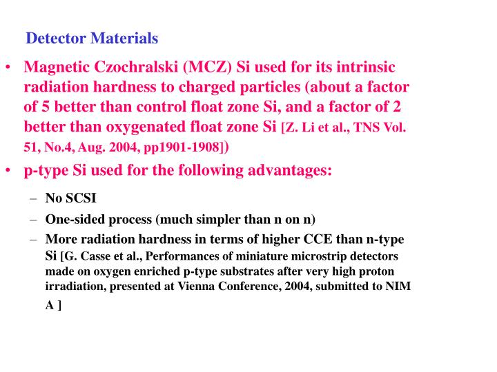 Magnetic Czochralski (MCZ) Si used for its intrinsic radiation hardness to charged particles (about a factor of 5 better than control float zone Si, and a factor of 2 better than oxygenated float zone Si