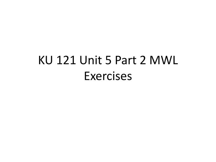 Ku 121 unit 5 part 2 mwl exercises