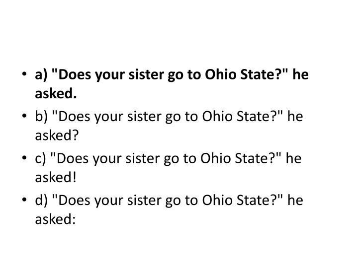 "a) ""Does your sister go to Ohio State?"" he asked."