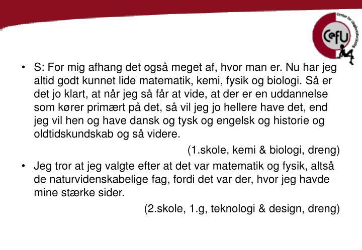 S: For mig afhang det også meget af, hvor man er. Nu har jeg altid godt kunnet lide matematik, kemi, fysik og biologi. Så er det jo klart, at når jeg så får at vide, at der er en uddannelse som kører primært på det, så vil jeg jo hellere have det, end jeg vil hen og have dansk og tysk og engelsk og historie og oldtidskundskab og så videre.