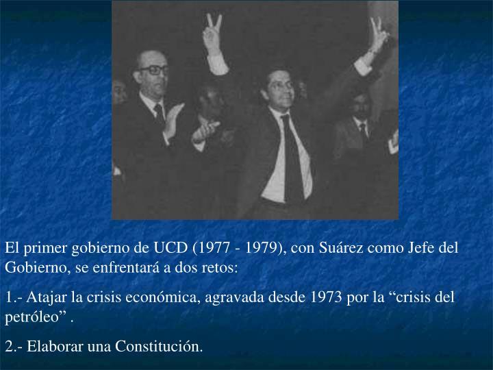 El primer gobierno de UCD (1977 - 1979), con Suárez como Jefe del Gobierno, se enfrentará a dos retos: