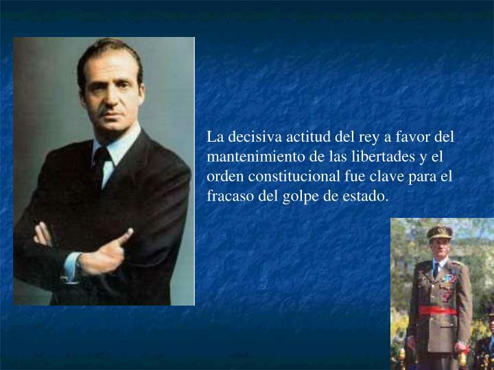 La decisiva actitud del rey a favor del mantenimiento de las libertades y el orden constitucional fue clave para el fracaso del golpe de estado.