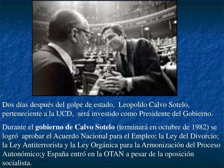Dos días después del golpe de estado,  Leopoldo Calvo Sotelo, perteneciente a la UCD,  será investido como Presidente del Gobierno.
