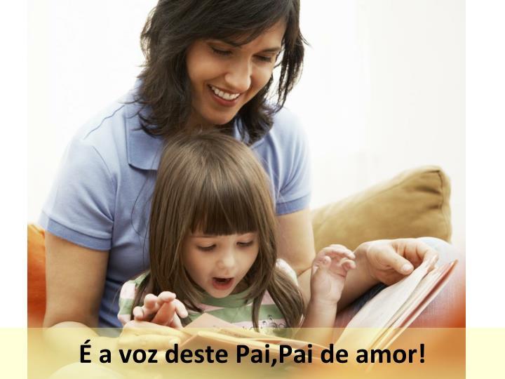 É a voz deste Pai,Pai de amor!