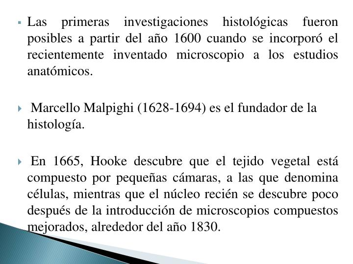 Las primeras investigaciones histológicas fueron posibles a partir del año 1600 cuando se incorporó el recientemente inventado microscopio a los estudios anatómicos.