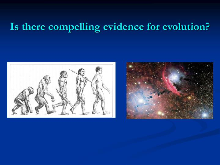 Is there compelling evidence for evolution?