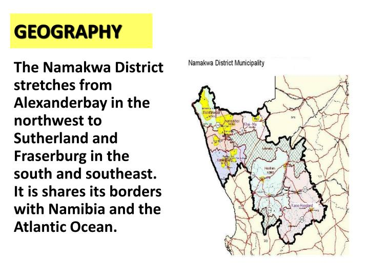 The Namakwa District  stretches from Alexanderbay in the northwest to Sutherland and Fraserburg in the south and southeast.  It is shares its borders with Namibia and the Atlantic Ocean.