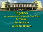 together we can make every individual in yuan ching a thinker an achiever a global citizen