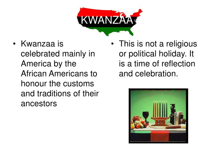 Kwanzaa is celebrated mainly in America by the African Americans to honour the customs and traditions of their ancestors