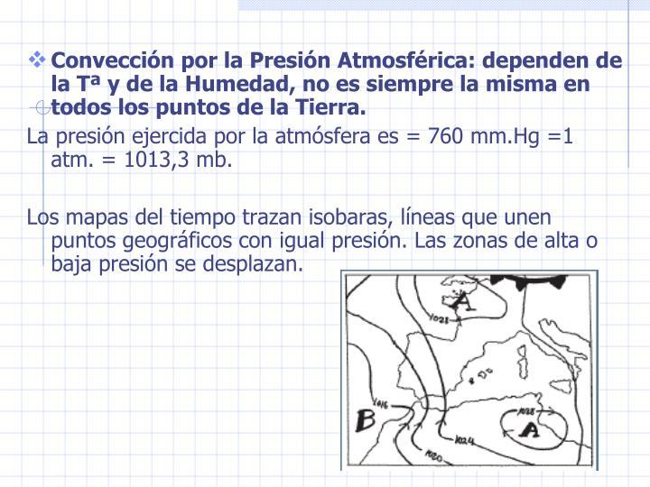 Conveccin por la Presin Atmosfrica: dependen de la T y de la Humedad, no es siempre la misma en todos los puntos de la Tierra.