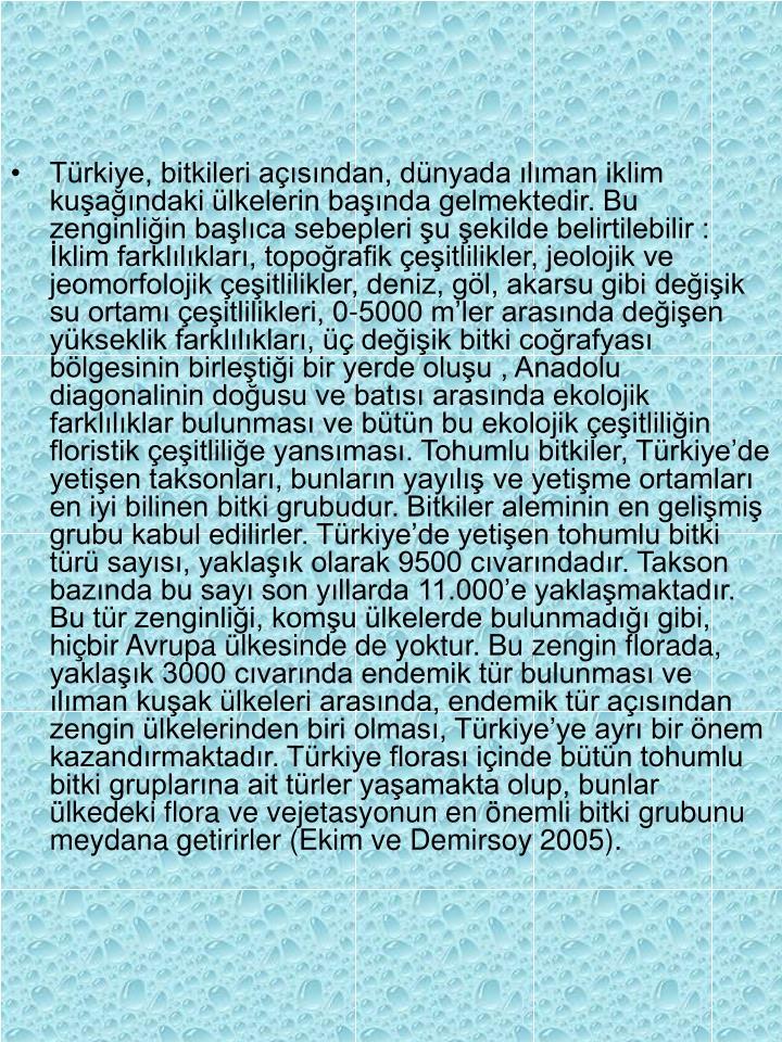 Türkiye, bitkileri açısından, dünyada ılıman iklim kuşağındaki ülkelerin başında gelmektedir. Bu zenginliğin başlıca sebepleri şu şekilde belirtilebilir : İklim farklılıkları, topoğrafik çeşitlilikler, jeolojik ve jeomorfolojik çeşitlilikler, deniz, göl, akarsu gibi değişik su ortamı çeşitlilikleri, 0-5000 m'ler arasında değişen yükseklik farklılıkları, üç değişik bitki coğrafyası bölgesinin birleştiği bir yerde oluşu , Anadolu diagonalinin doğusu ve batısı arasında ekolojik farklılıklar bulunması ve bütün bu ekolojik çeşitliliğin floristik çeşitliliğe yansıması. Tohumlu bitkiler, Türkiye'de yetişen taksonları, bunların yayılış ve yetişme ortamları en iyi bilinen bitki grubudur. Bitkiler aleminin en gelişmiş grubu kabul edilirler. Türkiye'de yetişen tohumlu bitki türü sayısı, yaklaşık olarak 9500 cıvarındadır. Takson bazında bu sayı son yıllarda 11.000'e yaklaşmaktadır. Bu tür zenginliği, komşu ülkelerde bulunmadığı gibi, hiçbir Avrupa ülkesinde de yoktur. Bu zengin florada, yaklaşık 3000 cıvarında endemik tür bulunması ve ılıman kuşak ülkeleri arasında, endemik tür açısından zengin ülkelerinden biri olması, Türkiye'ye ayrı bir önem kazandırmaktadır. Türkiye florası içinde bütün tohumlu bitki gruplarına ait türler yaşamakta olup, bunlar ülkedeki flora ve vejetasyonun en önemli bitki grubunu meydana getirirler (Ekim ve Demirsoy 2005).
