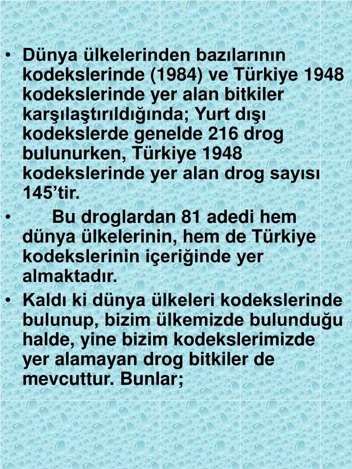 Dünya ülkelerinden bazılarının kodekslerinde (1984) ve Türkiye 1948 kodekslerinde yer alan bitkiler karşılaştırıldığında; Yurt dışı kodekslerde genelde 216 drog bulunurken, Türkiye 1948 kodekslerinde yer alan drog sayısı 145'tir.