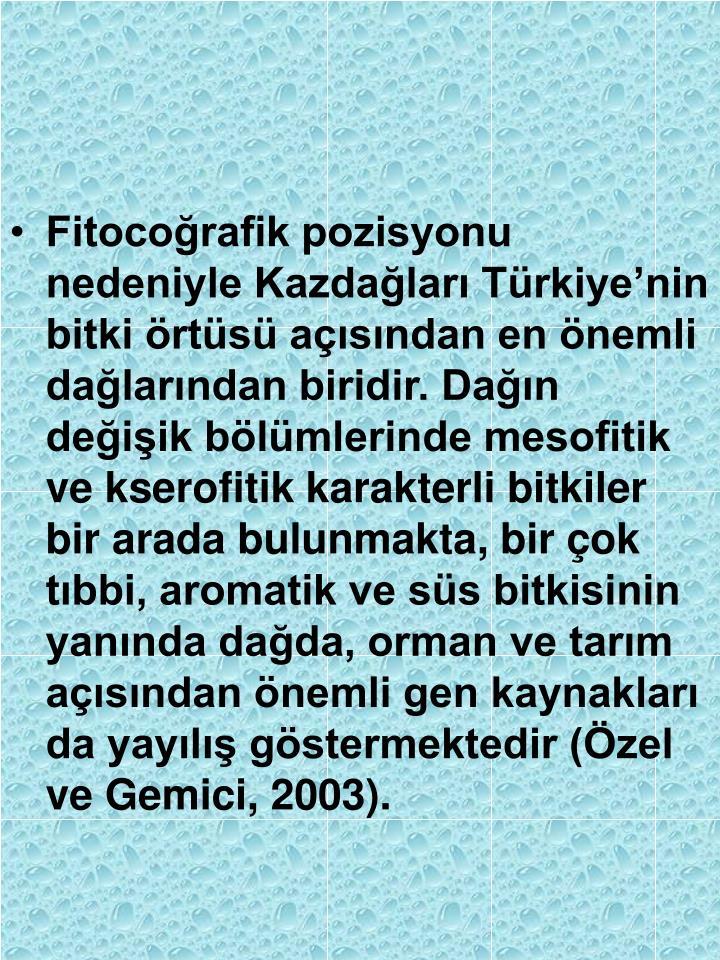 Fitocoğrafik pozisyonu nedeniyle Kazdağları Türkiye'nin bitki örtüsü açısından en önemli dağlarından biridir. Dağın değişik bölümlerinde mesofitik ve kserofitik karakterli bitkiler bir arada bulunmakta, bir çok tıbbi, aromatik ve süs bitkisinin yanında dağda, orman ve tarım açısından önemli gen kaynakları da yayılış göstermektedir (Özel ve Gemici, 2003).