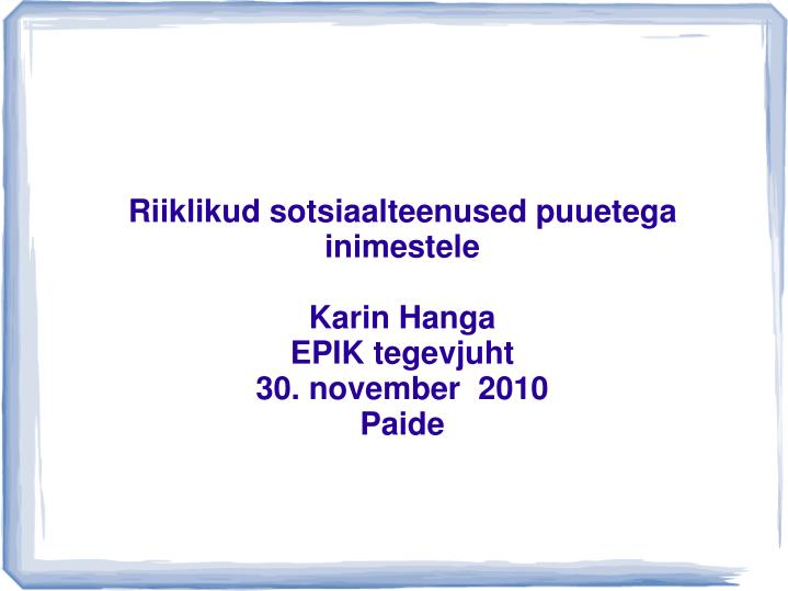 riiklikud sotsiaalteenused puuetega inimestele karin hanga epik tegevjuht 30 november 2010 paide
