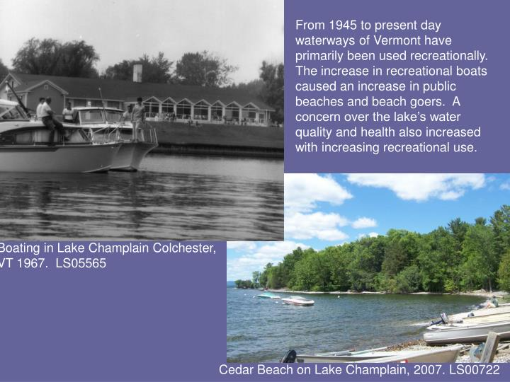 From 1945 to present day waterways of Vermont have primarily been used recreationally.  The increase in recreational boats caused an increase in public beaches and beach goers.  A concern over the lake's water quality and health also increased with increasing recreational use.