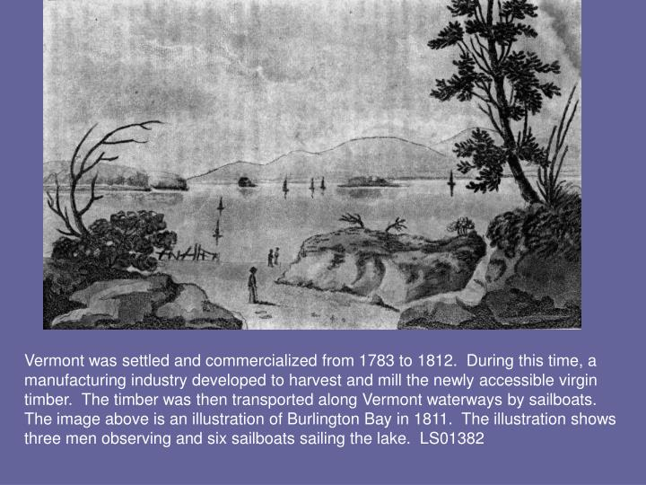 Vermont was settled and commercialized from 1783 to 1812.  During this time, a manufacturing industry developed to harvest and mill the newly accessible virgin timber.  The timber was then transported along Vermont waterways by sailboats.  The image above is an illustration of Burlington Bay in 1811.  The illustration shows three men observing and six sailboats sailing the lake.  LS01382