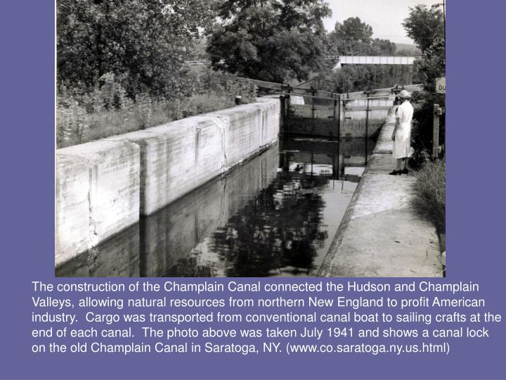 The construction of the Champlain Canal connected the Hudson and Champlain Valleys, allowing natural resources from northern New England to profit American industry.  Cargo was transported from conventional canal boat to sailing crafts at the end of each canal.  The photo above was taken July 1941 and shows a canal lock on the old Champlain Canal in Saratoga, NY. (www.co.saratoga.ny.us.html)
