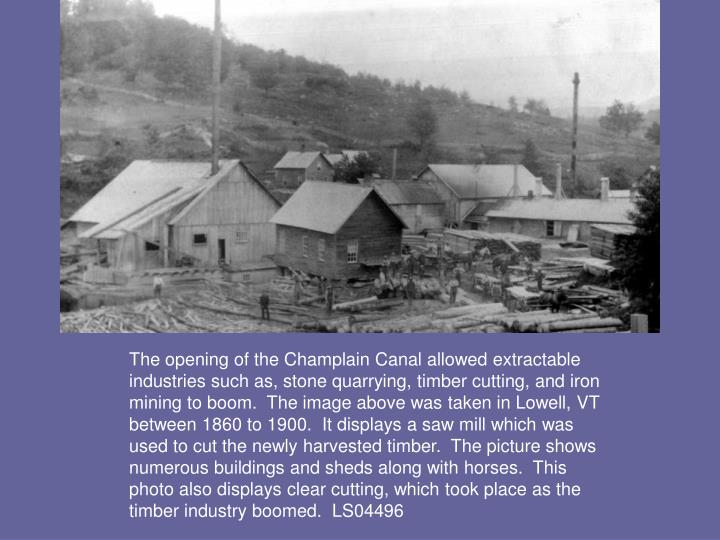 The opening of the Champlain Canal allowed extractable industries such as, stone quarrying, timber cutting, and iron mining to boom.  The image above was taken in Lowell, VT between 1860 to 1900.  It displays a saw mill which was used to cut the newly harvested timber.  The picture shows numerous buildings and sheds along with horses.  This photo also displays clear cutting, which took place as the timber industry boomed.  LS04496
