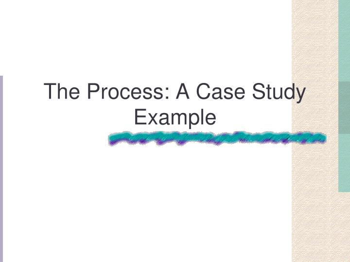 The Process: A Case Study Example