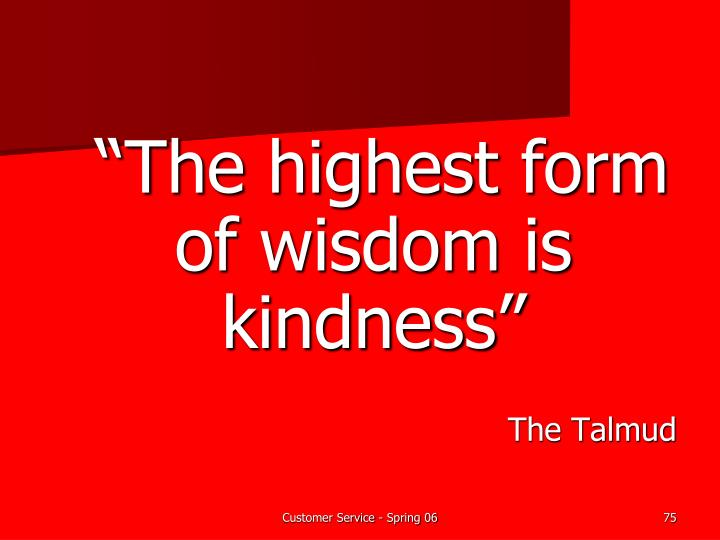 """The highest form of wisdom is kindness"""