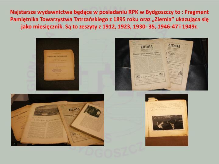 """Najstarsze wydawnictwa będące w posiadaniu RPK w Bydgoszczy to : Fragment Pamiętnika Towarzystwa Tatrzańskiego z 1895 roku oraz """"Ziemia"""" ukazująca się jako miesięcznik. Są to zeszyty z 1912, 1923, 1930- 35, 1946-47 i 1949r."""