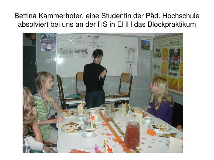 Bettina Kammerhofer, eine Studentin der Päd. Hochschule absolviert bei uns an der HS in EHH das Blockpraktikum
