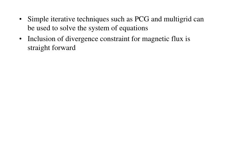 Simple iterative techniques such as PCG and multigrid can be used to solve the system of equations