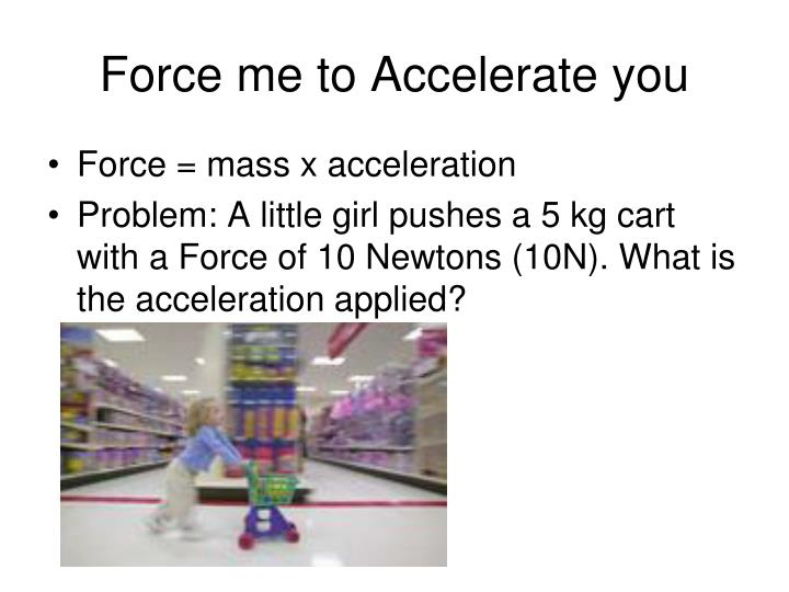 Force me to Accelerate you
