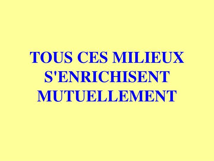 TOUS CES MILIEUX S'ENRICHISENT MUTUELLEMENT