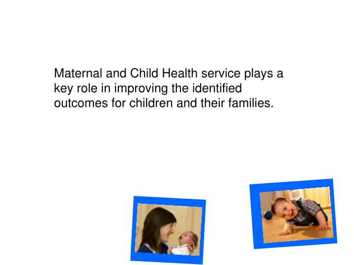 Maternal and Child Health service plays a key role in improving the identified outcomes for children and their families.