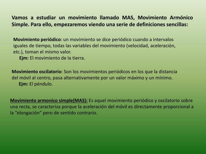 Vamos a estudiar un movimiento llamado MAS, Movimiento Armónico Simple. Para ello, empezaremos viendo una serie de definiciones sencillas: