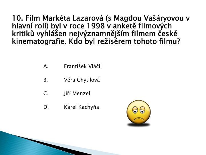 10. Film Markta Lazarov (s Magdou Varyovou v hlavn roli) byl v roce 1998 v anket filmovch kritik vyhlen nejvznamnjm filmem esk kinematografie. Kdo byl reisrem tohoto filmu?